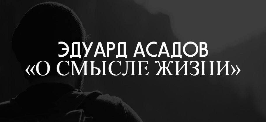 """Эдуард Асадов """"О смысле жизни"""""""
